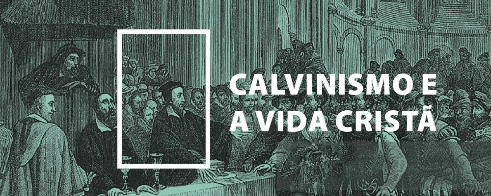 Calvinismo e a Vida Cristã