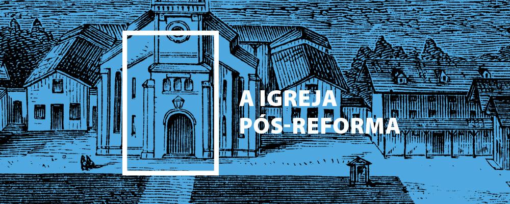 A Igreja Pós-Reforma